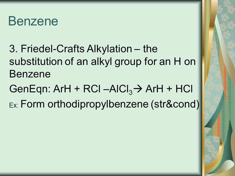 Benzene 3. Friedel-Crafts Alkylation – the substitution of an alkyl group for an H on Benzene. GenEqn: ArH + RCl –AlCl3 ArH + HCl.