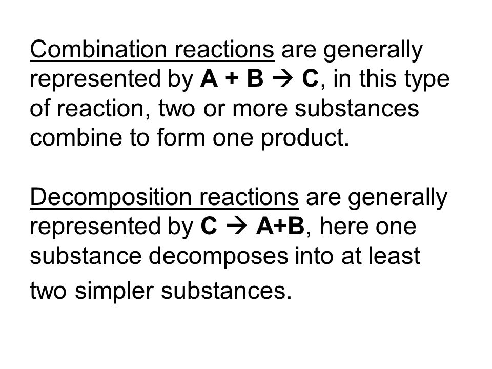 Combination reactions are generally represented by A + B  C, in this type of reaction, two or more substances combine to form one product.