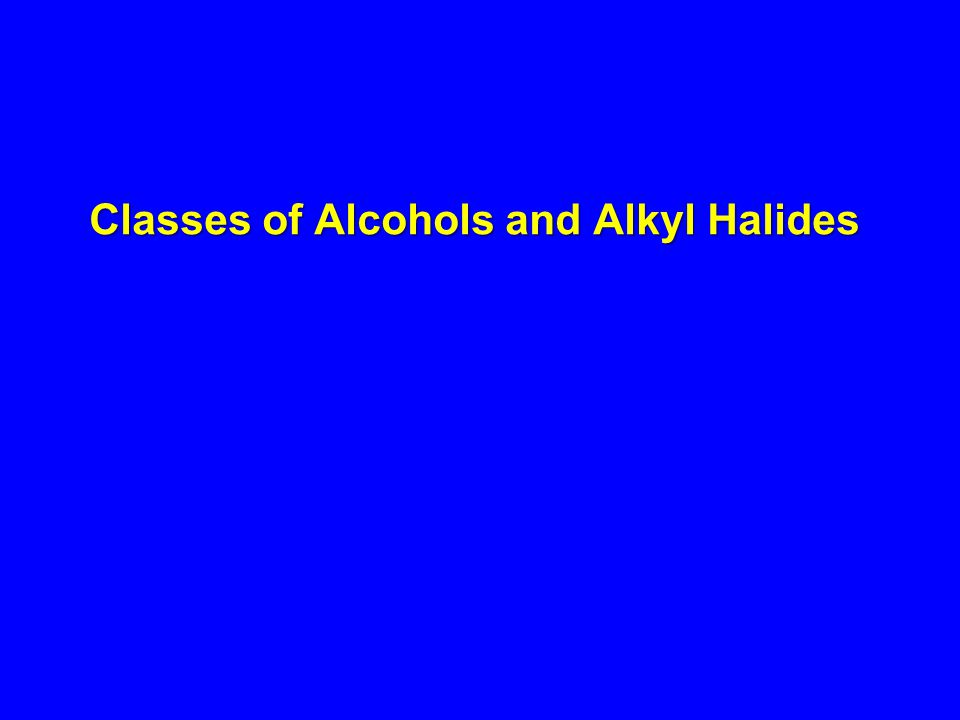 Classes of Alcohols and Alkyl Halides