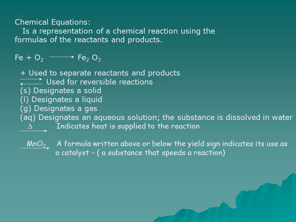 Chemical Equations: Is a representation of a chemical reaction using the formulas of the reactants and products.