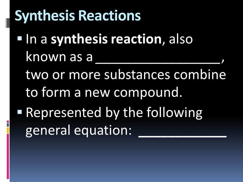 Synthesis Reactions In a synthesis reaction, also known as a _________________, two or more substances combine to form a new compound.