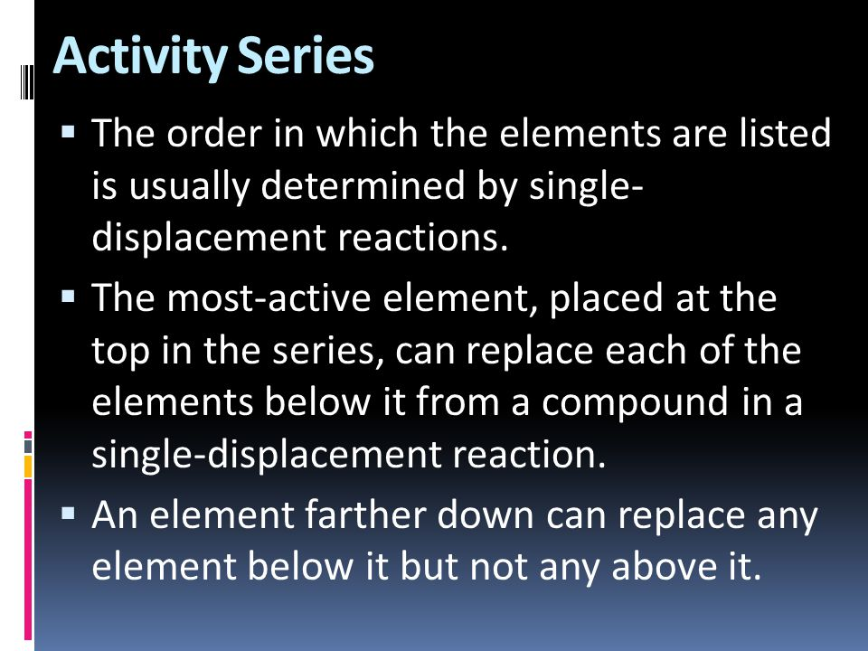 Activity Series The order in which the elements are listed is usually determined by single- displacement reactions.