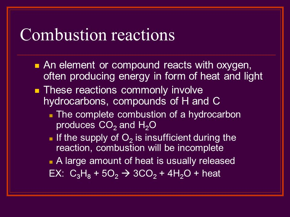 Combustion reactions An element or compound reacts with oxygen, often producing energy in form of heat and light.