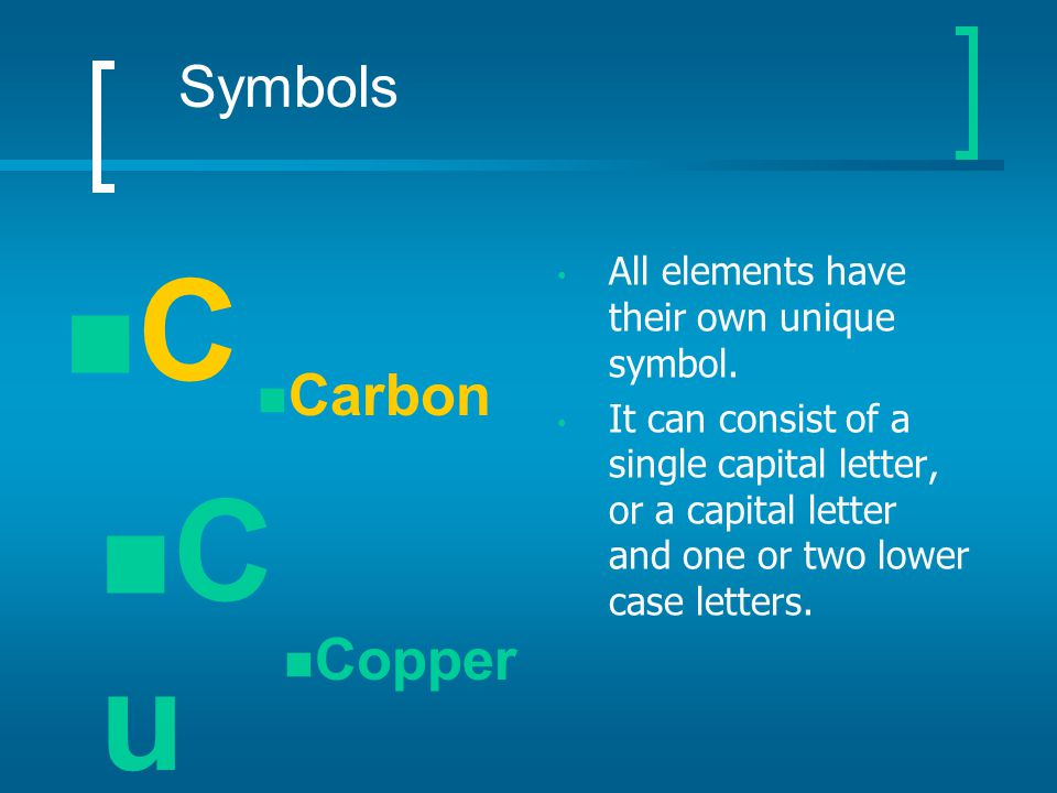 C Cu Symbols Carbon Copper All elements have their own unique symbol.