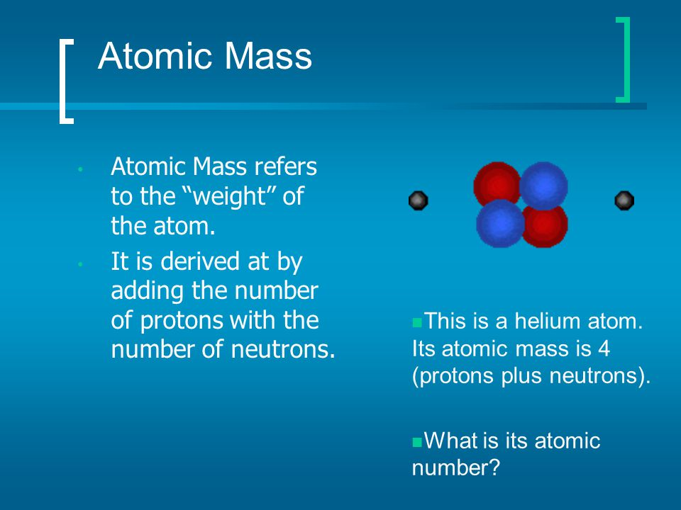 Atomic Mass Atomic Mass refers to the weight of the atom.