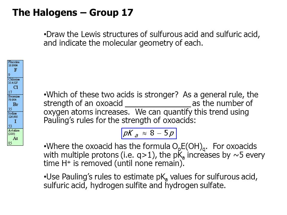 The Halogens – Group 17 Draw the Lewis structures of sulfurous acid and sulfuric acid, and indicate the molecular geometry of each.