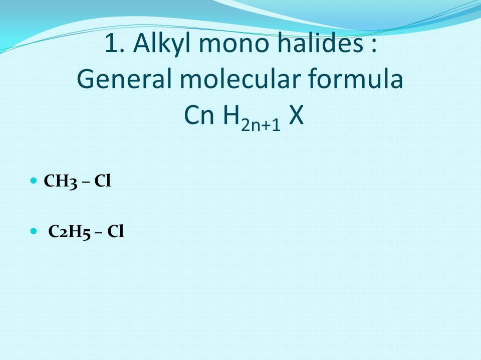1. Alkyl mono halides : General molecular formula Cn H2n+1 X
