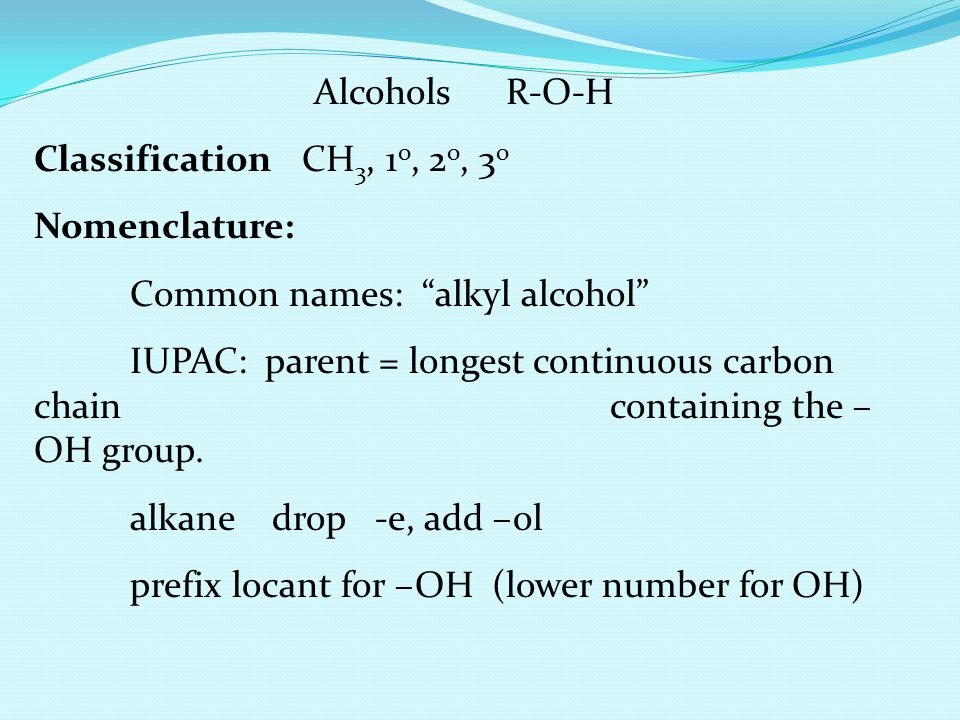 Alcohols R-O-H Classification CH3, 1o, 2o, 3o. Nomenclature: Common names: alkyl alcohol