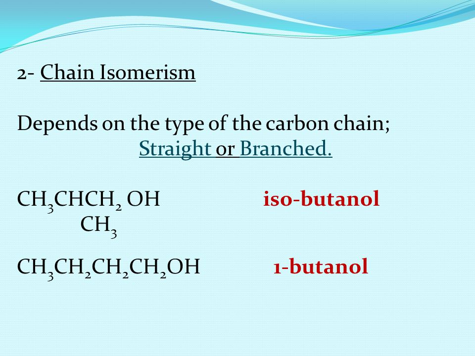 2- Chain Isomerism Depends on the type of the carbon chain; Straight or Branched. CH3CHCH2 OH iso-butanol.