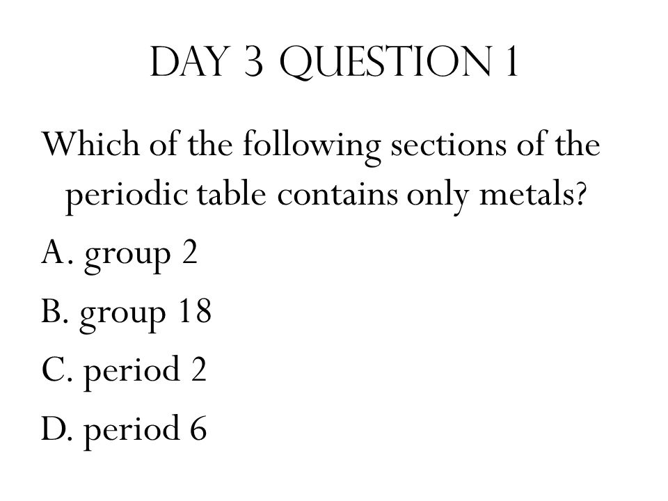 Day 3 Question 1 Which of the following sections of the periodic table contains only metals.