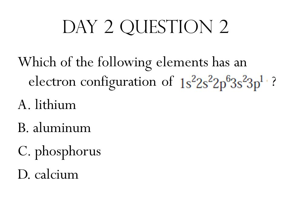 Day 2 Question 2 Which of the following elements has an electron configuration of .