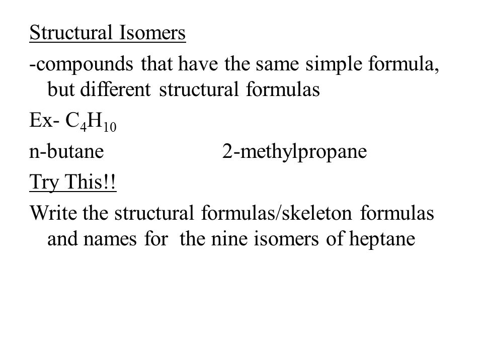 Structural Isomers -compounds that have the same simple formula, but different structural formulas Ex- C4H10 n-butane 2-methylpropane Try This!.