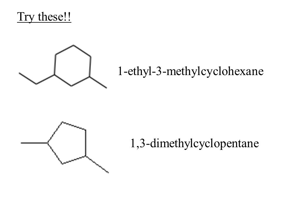 Try these!! 1-ethyl-3-methylcyclohexane 1,3-dimethylcyclopentane