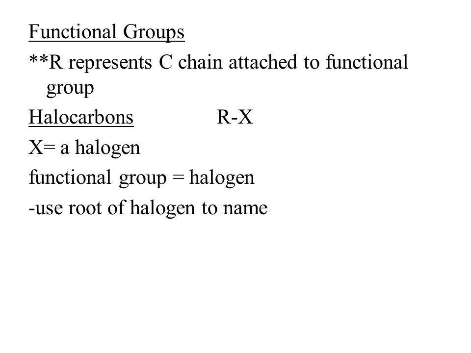 Functional Groups **R represents C chain attached to functional group Halocarbons R-X X= a halogen functional group = halogen -use root of halogen to name