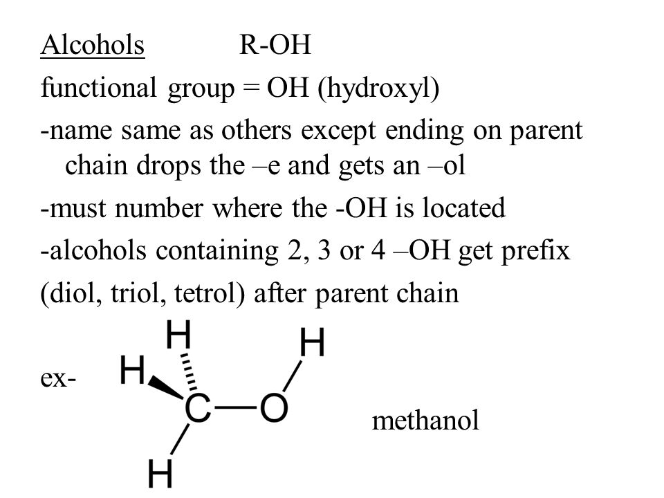 Alcohols R-OH functional group = OH (hydroxyl) -name same as others except ending on parent chain drops the –e and gets an –ol -must number where the -OH is located -alcohols containing 2, 3 or 4 –OH get prefix (diol, triol, tetrol) after parent chain ex- methanol