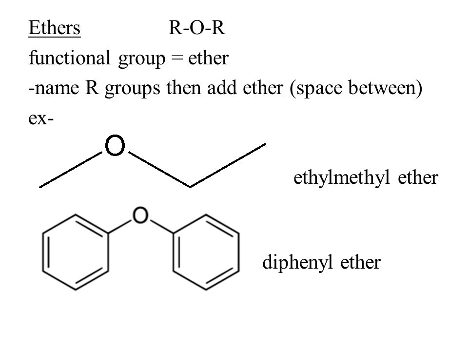 Ethers R-O-R functional group = ether -name R groups then add ether (space between) ex- ethylmethyl ether diphenyl ether