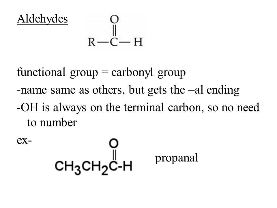 Aldehydes functional group = carbonyl group -name same as others, but gets the –al ending -OH is always on the terminal carbon, so no need to number ex- propanal