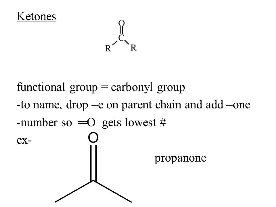 Ketones functional group = carbonyl group -to name, drop –e on parent chain and add –one -number so ═O gets lowest # ex- propanone
