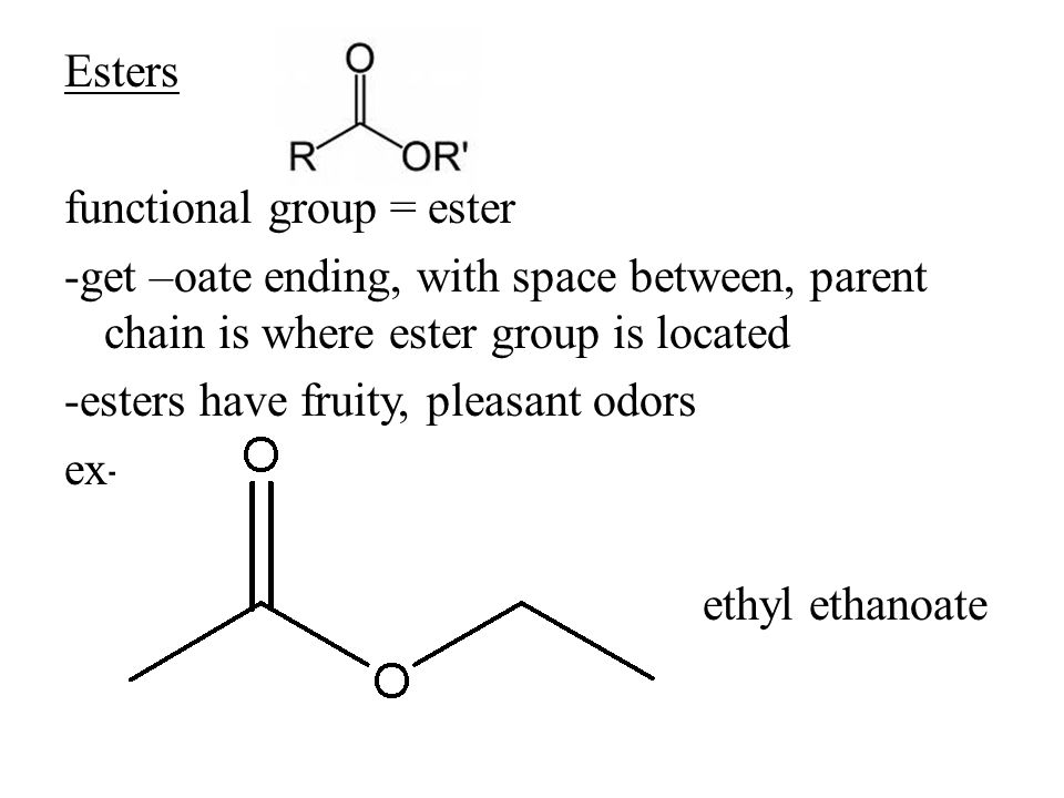 Esters functional group = ester -get –oate ending, with space between, parent chain is where ester group is located -esters have fruity, pleasant odors ex- ethyl ethanoate
