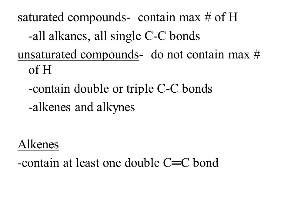 saturated compounds- contain max # of H -all alkanes, all single C-C bonds unsaturated compounds- do not contain max # of H -contain double or triple C-C bonds -alkenes and alkynes Alkenes -contain at least one double C═C bond