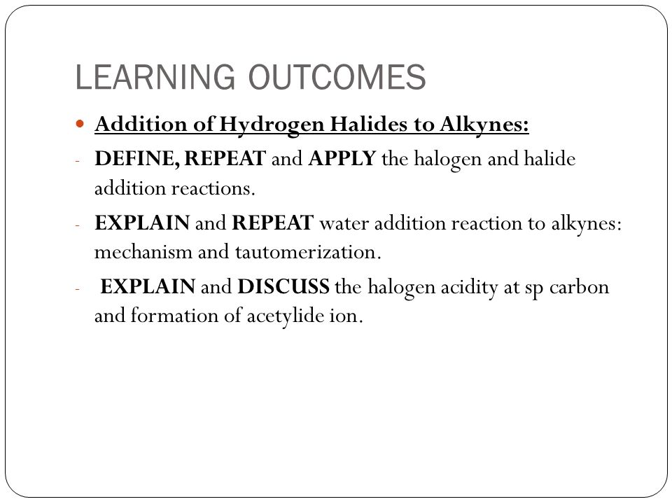 LEARNING OUTCOMES Addition of Hydrogen Halides to Alkynes: