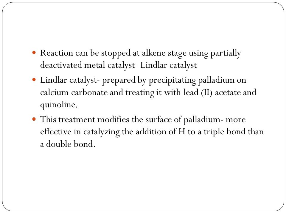 Reaction can be stopped at alkene stage using partially deactivated metal catalyst- Lindlar catalyst