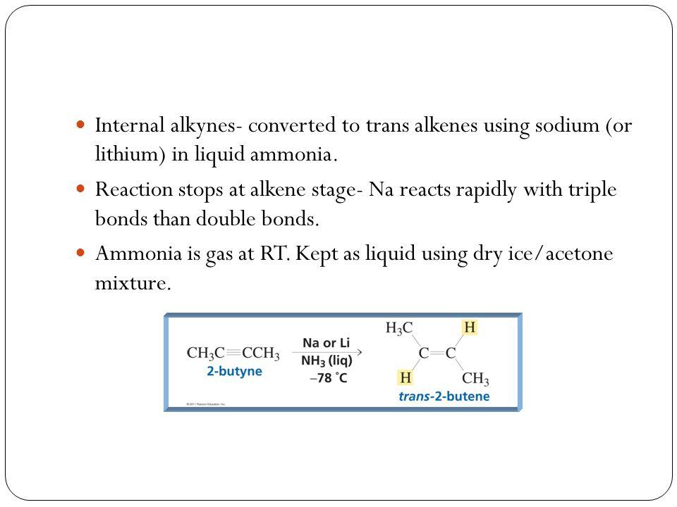 Internal alkynes- converted to trans alkenes using sodium (or lithium) in liquid ammonia.