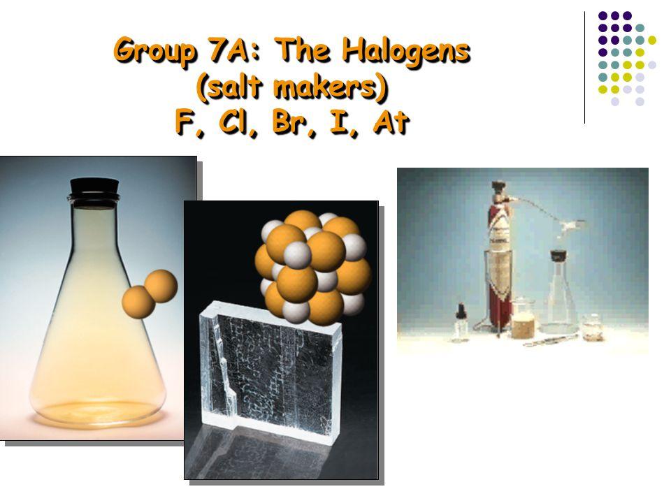 Group 7A: The Halogens (salt makers) F, Cl, Br, I, At