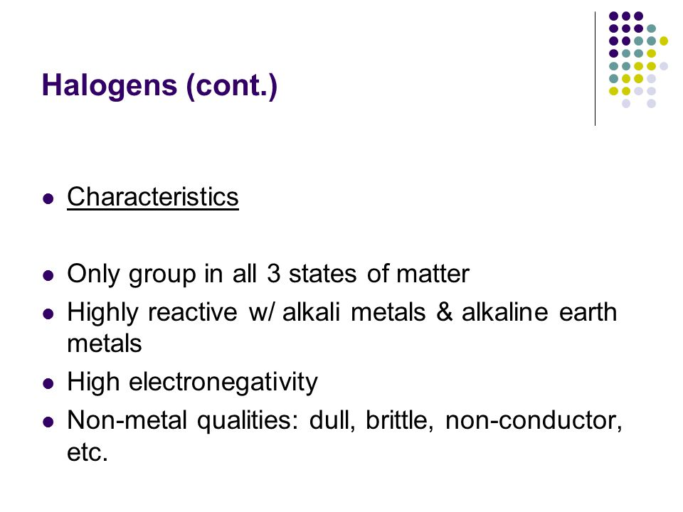 Halogens (cont.) Characteristics Only group in all 3 states of matter