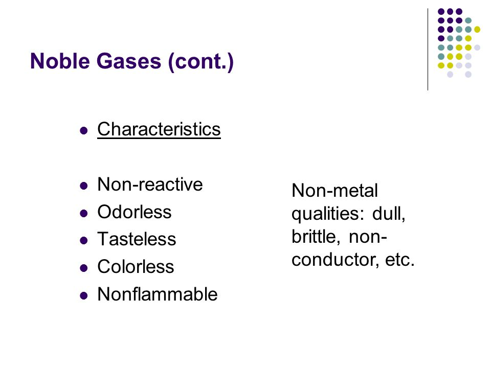 Noble Gases (cont.) Characteristics Non-reactive Odorless Tasteless