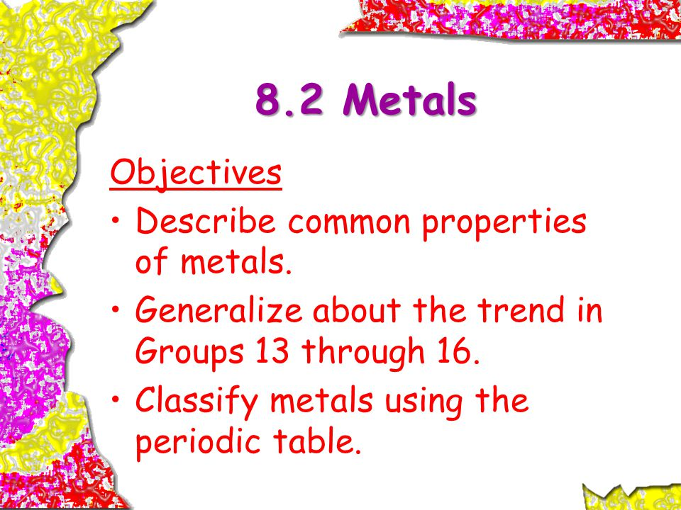 8.2 Metals Objectives Describe common properties of metals.