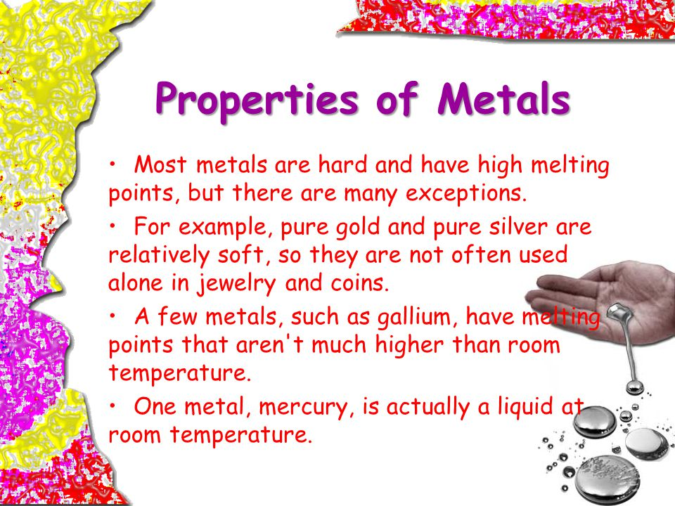 Properties of Metals Most metals are hard and have high melting points, but there are many exceptions.