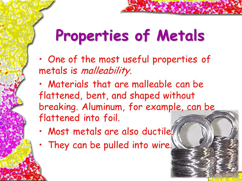 Properties of Metals One of the most useful properties of metals is malleability.