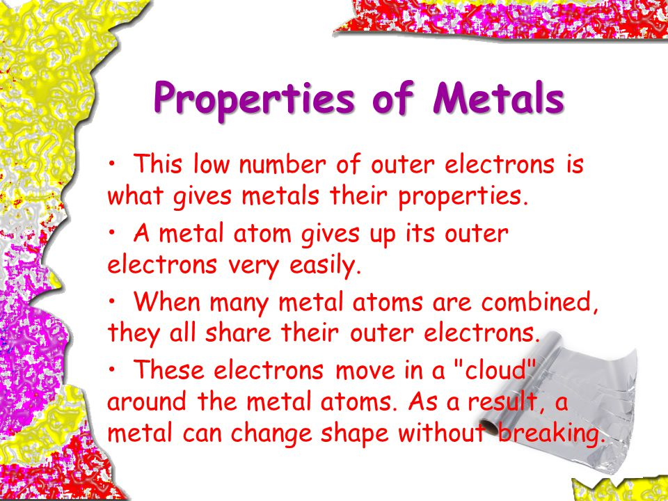 Properties of Metals This low number of outer electrons is what gives metals their properties.