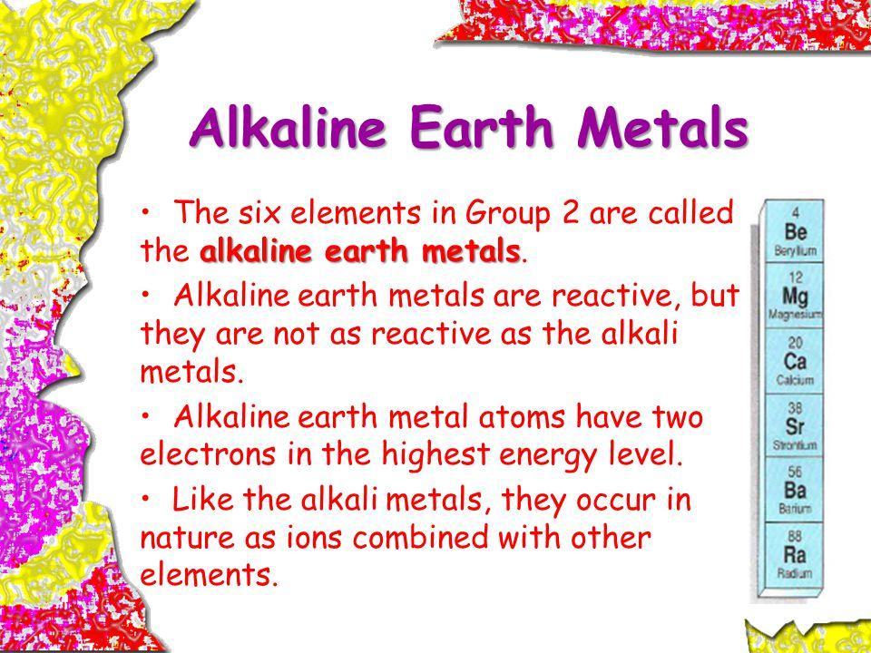 Alkaline Earth Metals The six elements in Group 2 are called the alkaline earth metals.
