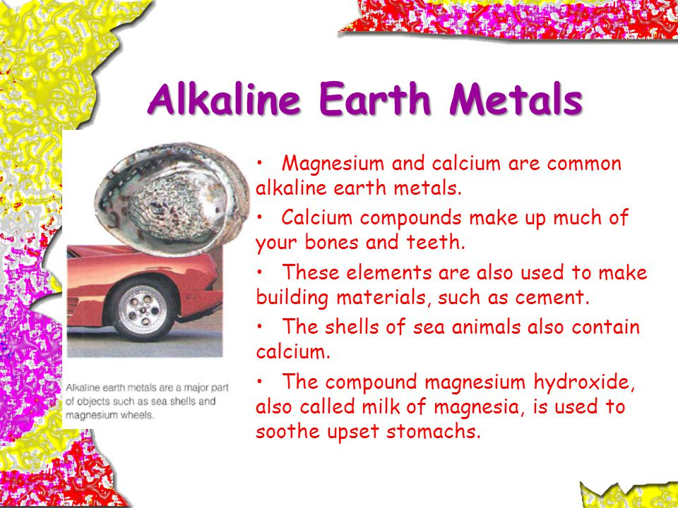 Alkaline Earth Metals Magnesium and calcium are common alkaline earth metals. Calcium compounds make up much of your bones and teeth.