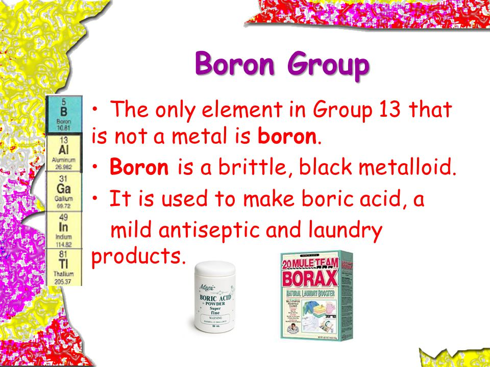 Boron Group The only element in Group 13 that is not a metal is boron.