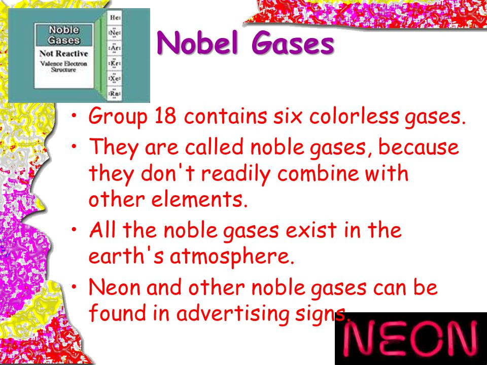 Nobel Gases Group 18 contains six colorless gases.