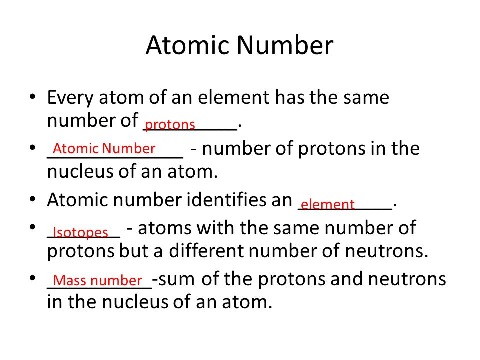 Atomic Number Every atom of an element has the same number of _________. _____________ - number of protons in the nucleus of an atom.