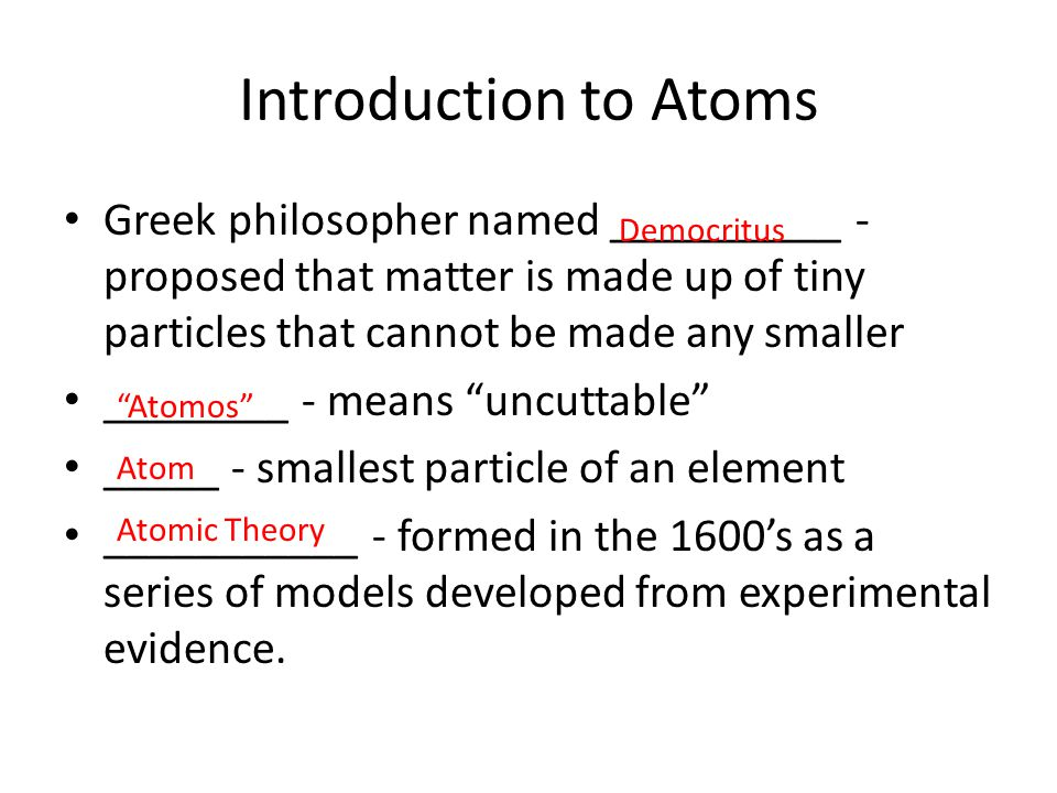 Introduction to Atoms Greek philosopher named __________ - proposed that matter is made up of tiny particles that cannot be made any smaller.