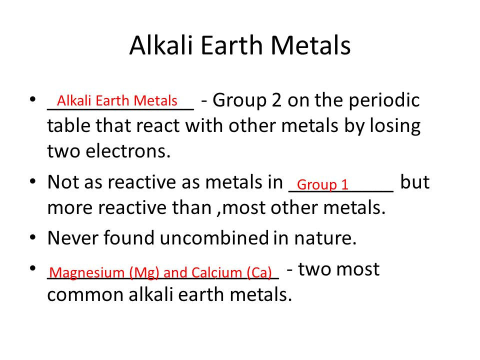 Alkali Earth Metals ______________ - Group 2 on the periodic table that react with other metals by losing two electrons.