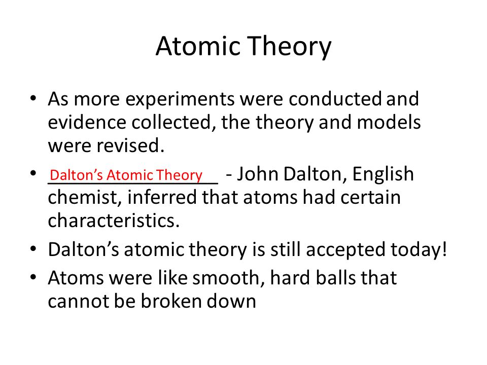 Atomic Theory As more experiments were conducted and evidence collected, the theory and models were revised.