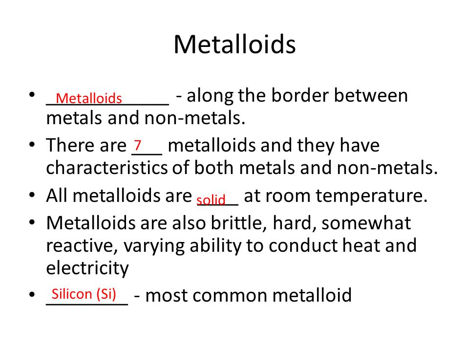 Metalloids ____________ - along the border between metals and non-metals.