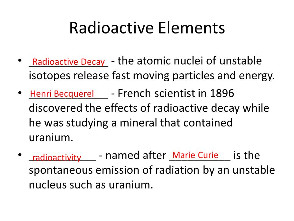 Radioactive Elements _____________ - the atomic nuclei of unstable isotopes release fast moving particles and energy.