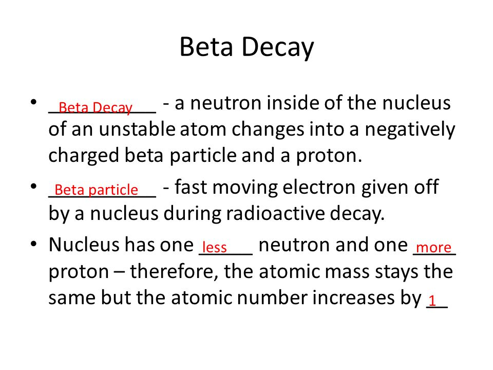 Beta Decay __________ - a neutron inside of the nucleus of an unstable atom changes into a negatively charged beta particle and a proton.