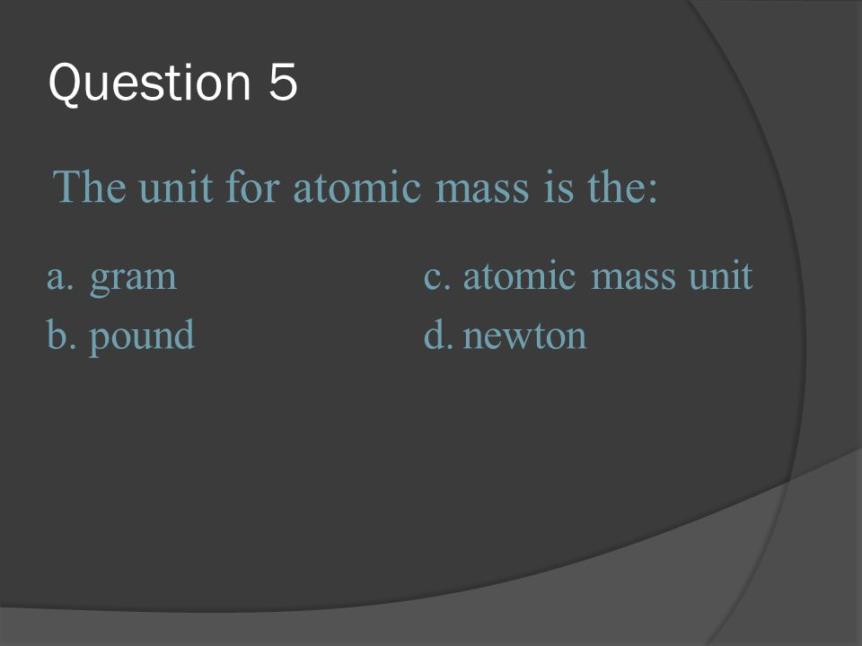 Question 5 The unit for atomic mass is the: a. gram c.
