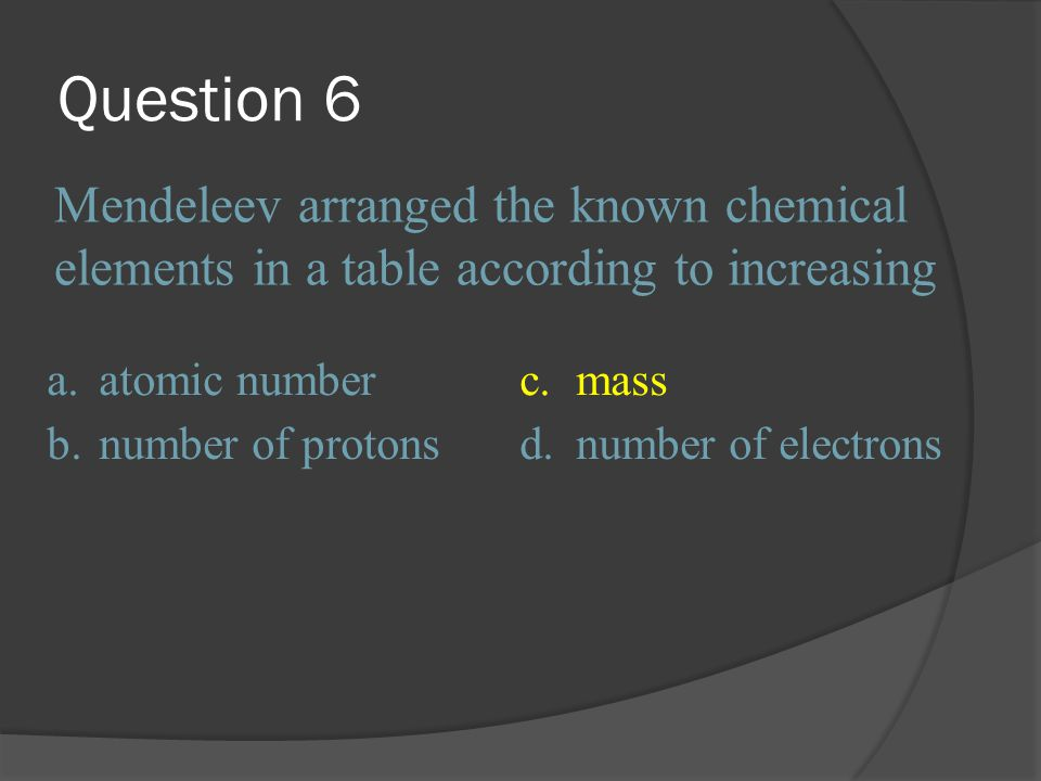 Question 6 Mendeleev arranged the known chemical elements in a table according to increasing. a. atomic number.
