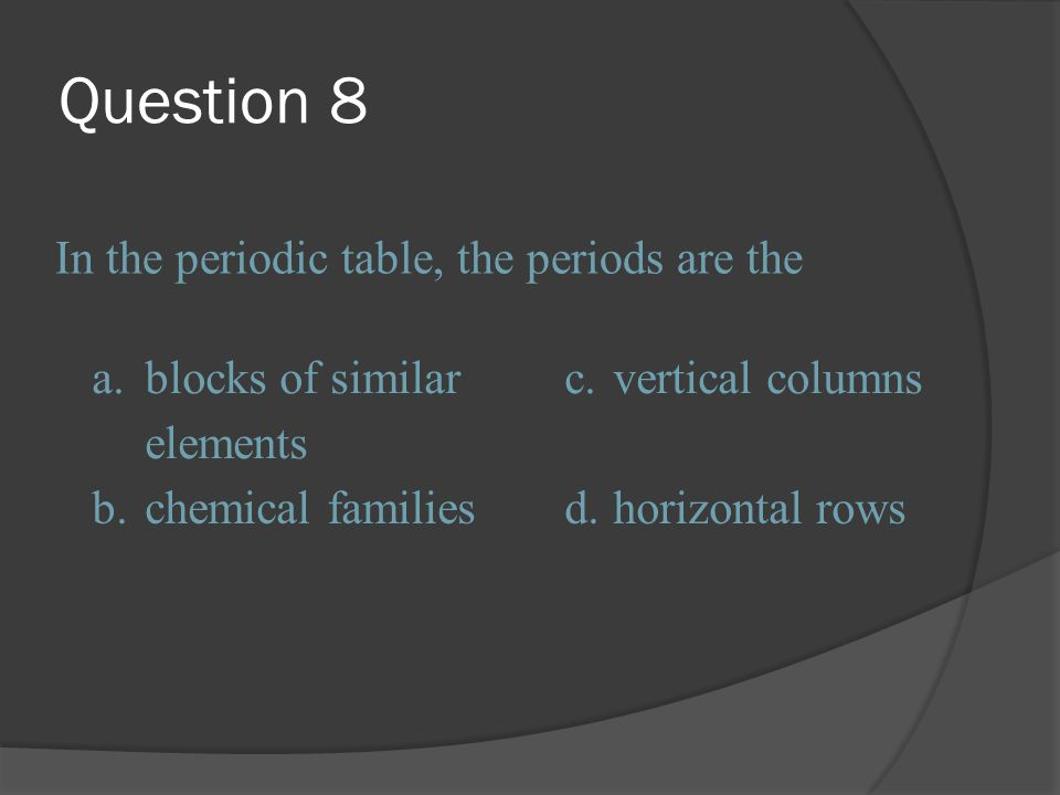 Question 8 In the periodic table, the periods are the a.