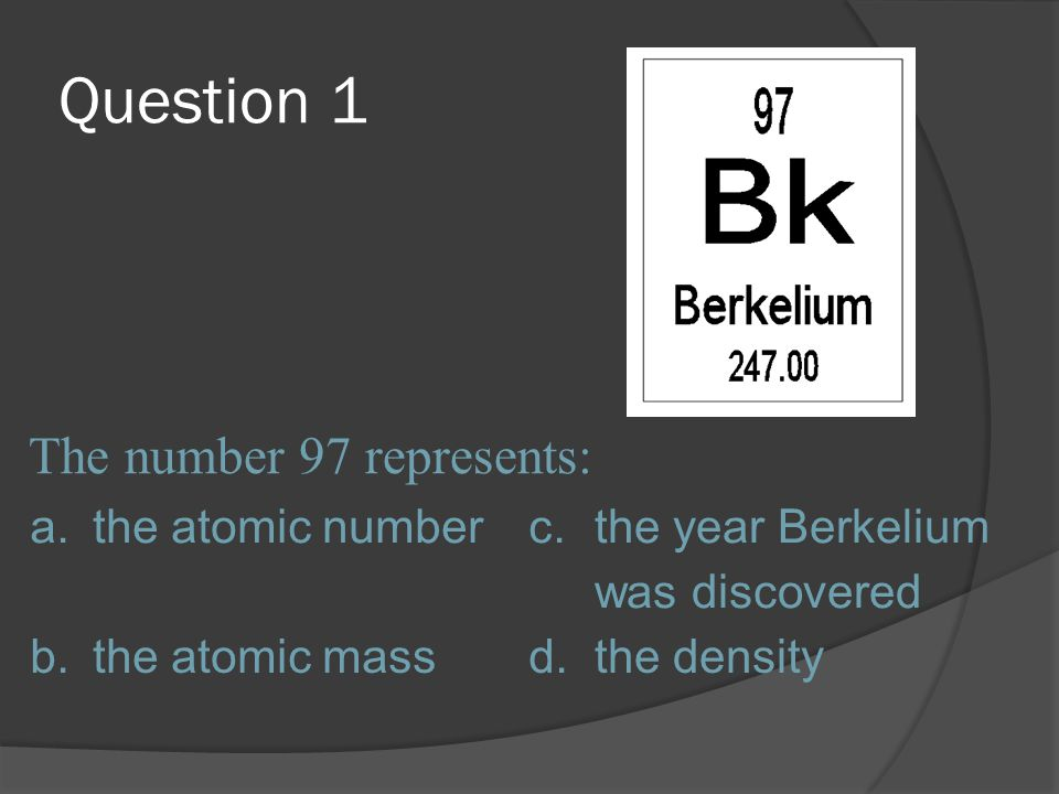 Question 1 The number 97 represents: a. the atomic number c.