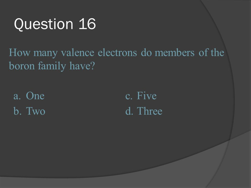 Question 16 How many valence electrons do members of the boron family have a. One. c. Five. b.